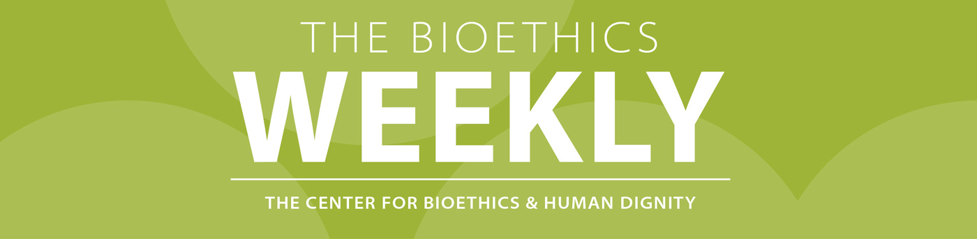 THE BIOETHIC WEEKLY THE CENTER FOR BIOETHICS & HUMAN DIGNITY