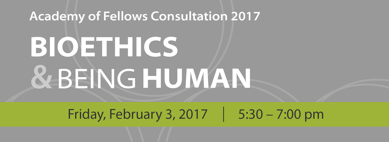 Academy of Fellows Consultation 2017: Bioethics & Being Human