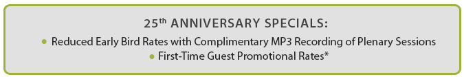 25th Anniversary Specials: Reduced Early Bird Rates with Complimentary MP3 Recording of Plenary Sessions & First-Time Guest Promotional Rates*